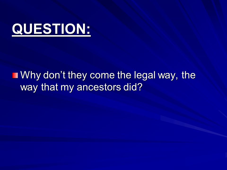 QUESTION: Why don't they come the legal way, the way that my ancestors did?
