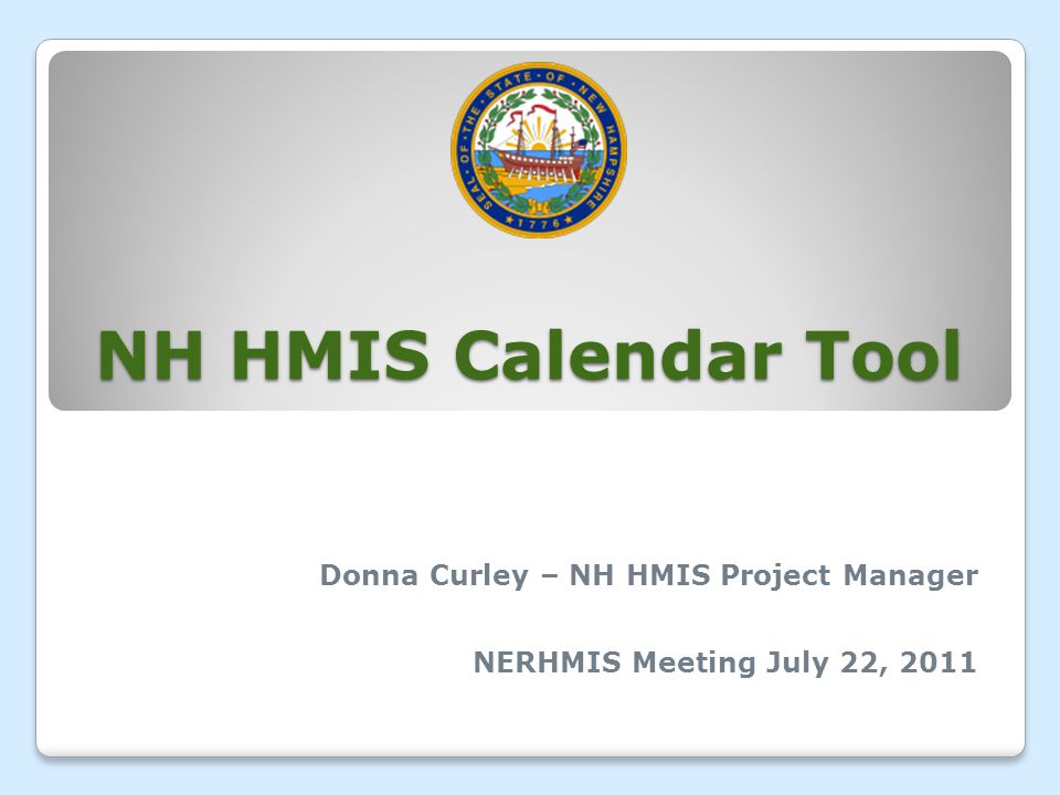 NH HMIS Calendar Tool Donna Curley – NH HMIS Project Manager NERHMIS Meeting July 22, 2011