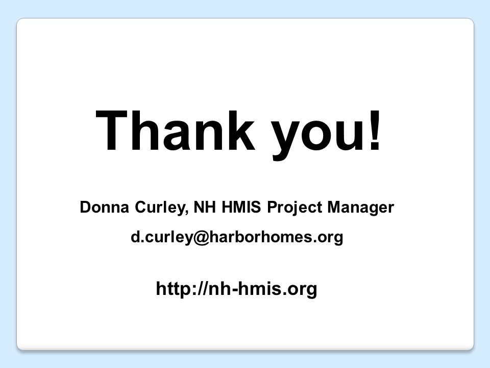 Thank you! Donna Curley, NH HMIS Project Manager d.curley@harborhomes.org http://nh-hmis.org