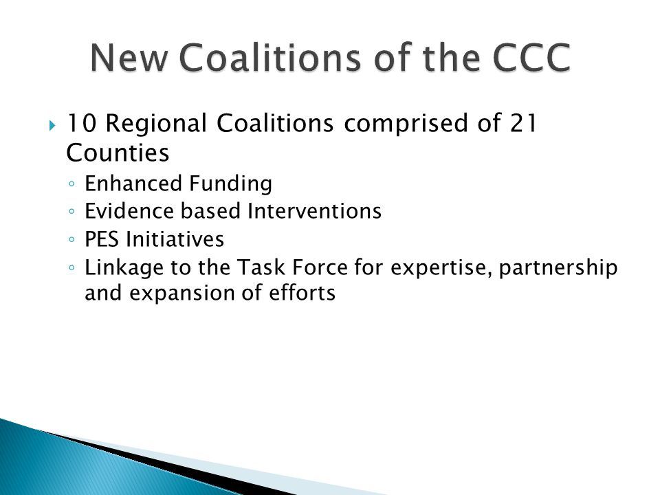 10 Regional Coalitions comprised of 21 Counties ◦ Enhanced Funding ◦ Evidence based Interventions ◦ PES Initiatives ◦ Linkage to the Task Force for expertise, partnership and expansion of efforts