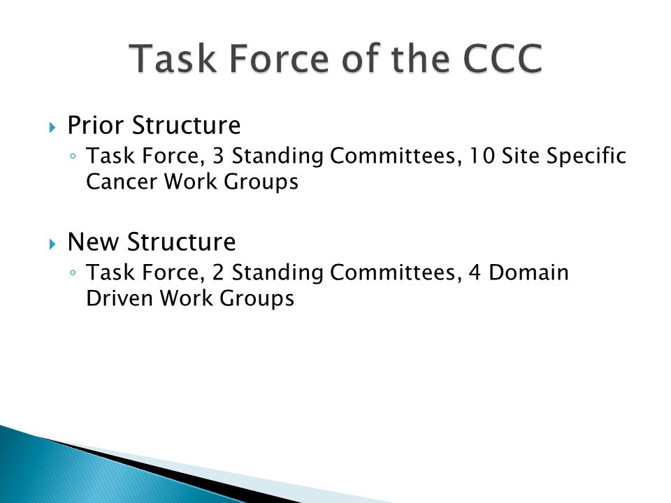  Prior Structure ◦ Task Force, 3 Standing Committees, 10 Site Specific Cancer Work Groups  New Structure ◦ Task Force, 2 Standing Committees, 4 Domain Driven Work Groups