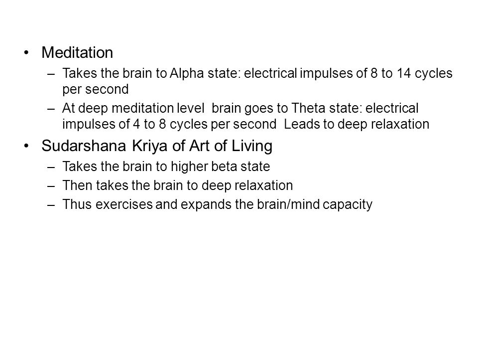 Meditation –Takes the brain to Alpha state: electrical impulses of 8 to 14 cycles per second –At deep meditation level brain goes to Theta state: elec