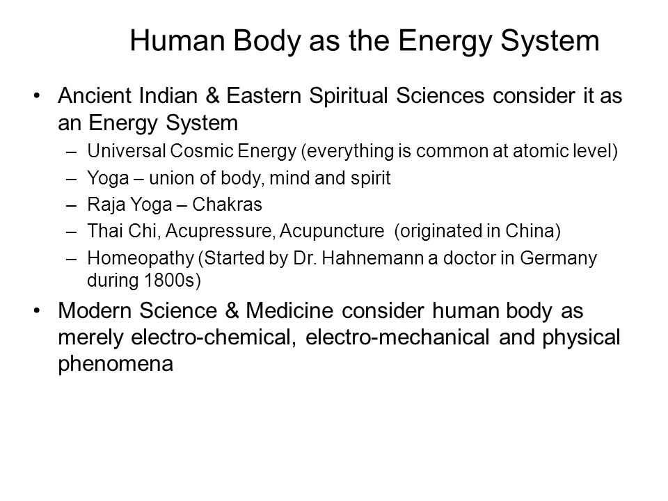 Human Body as the Energy System Ancient Indian & Eastern Spiritual Sciences consider it as an Energy System –Universal Cosmic Energy (everything is co