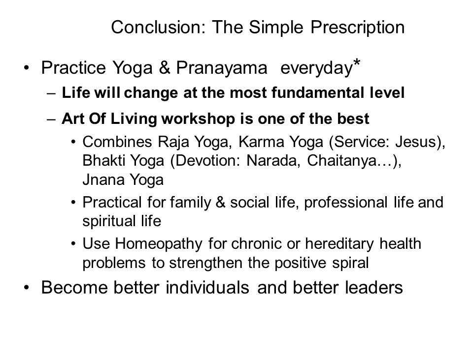 Conclusion: The Simple Prescription Practice Yoga & Pranayama everyday * –Life will change at the most fundamental level –Art Of Living workshop is on
