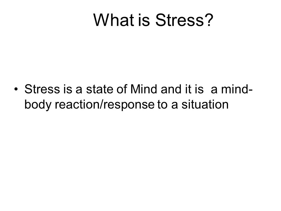 What is Stress? Stress is a state of Mind and it is a mind- body reaction/response to a situation