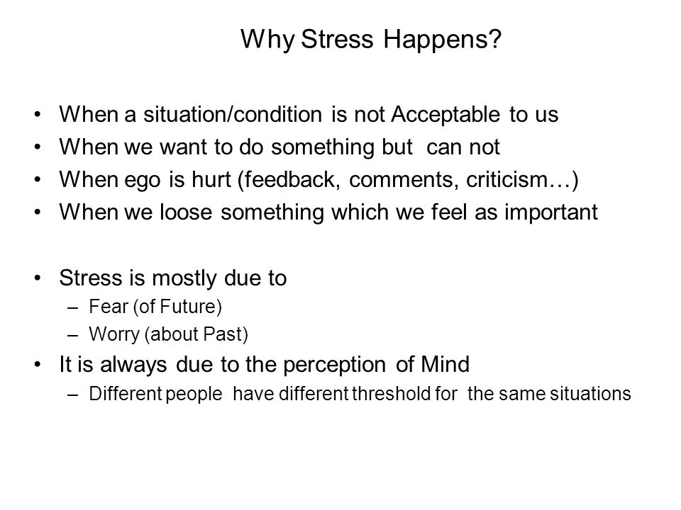 Why Stress Happens? When a situation/condition is not Acceptable to us When we want to do something but can not When ego is hurt (feedback, comments,