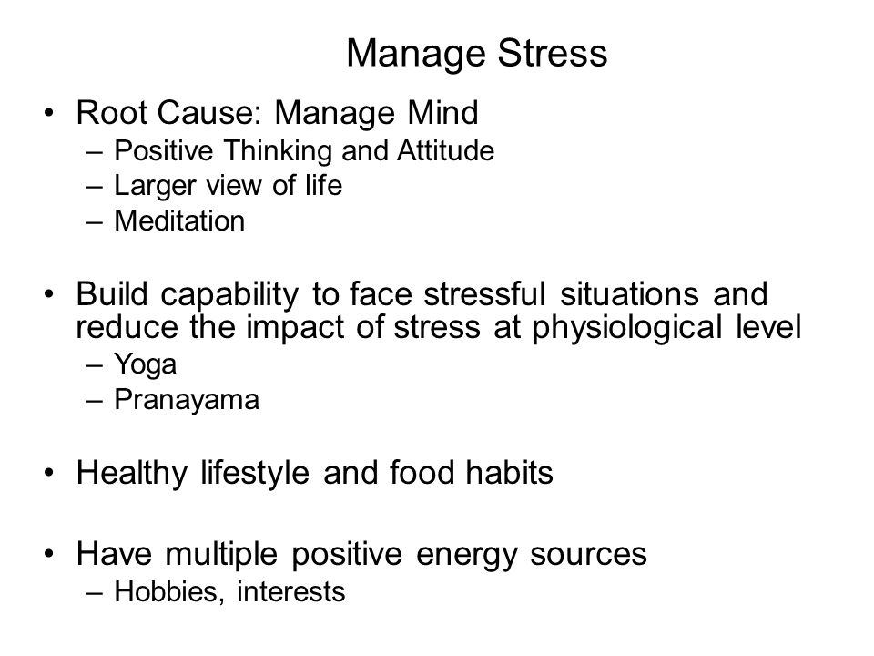 Manage Stress Root Cause: Manage Mind –Positive Thinking and Attitude –Larger view of life –Meditation Build capability to face stressful situations a
