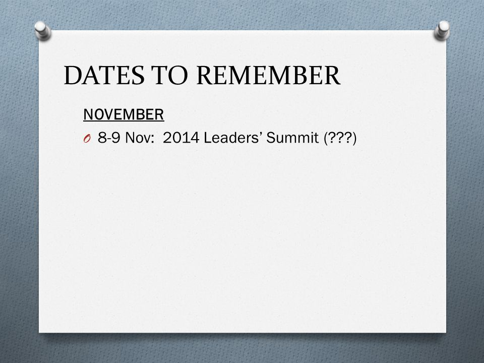 DATES TO REMEMBER NOVEMBER O 8-9 Nov: 2014 Leaders' Summit (???)