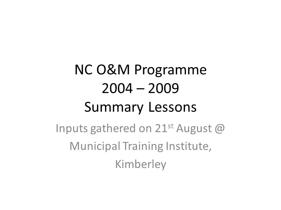 NC O&M Programme 2004 – 2009 Summary Lessons Inputs gathered on 21 st August @ Municipal Training Institute, Kimberley