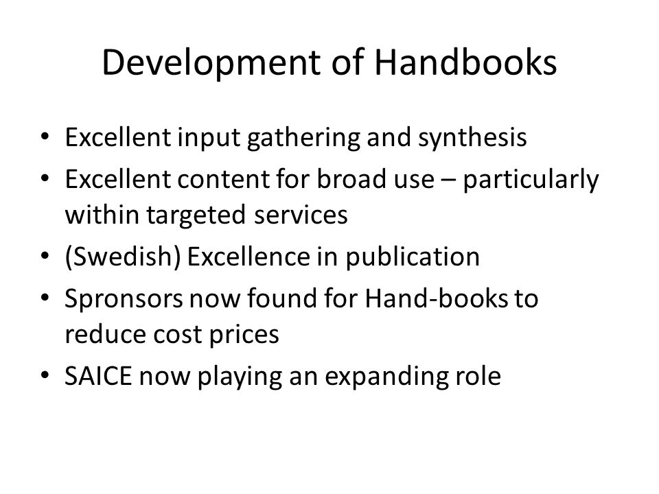Development of Handbooks Excellent input gathering and synthesis Excellent content for broad use – particularly within targeted services (Swedish) Excellence in publication Spronsors now found for Hand-books to reduce cost prices SAICE now playing an expanding role