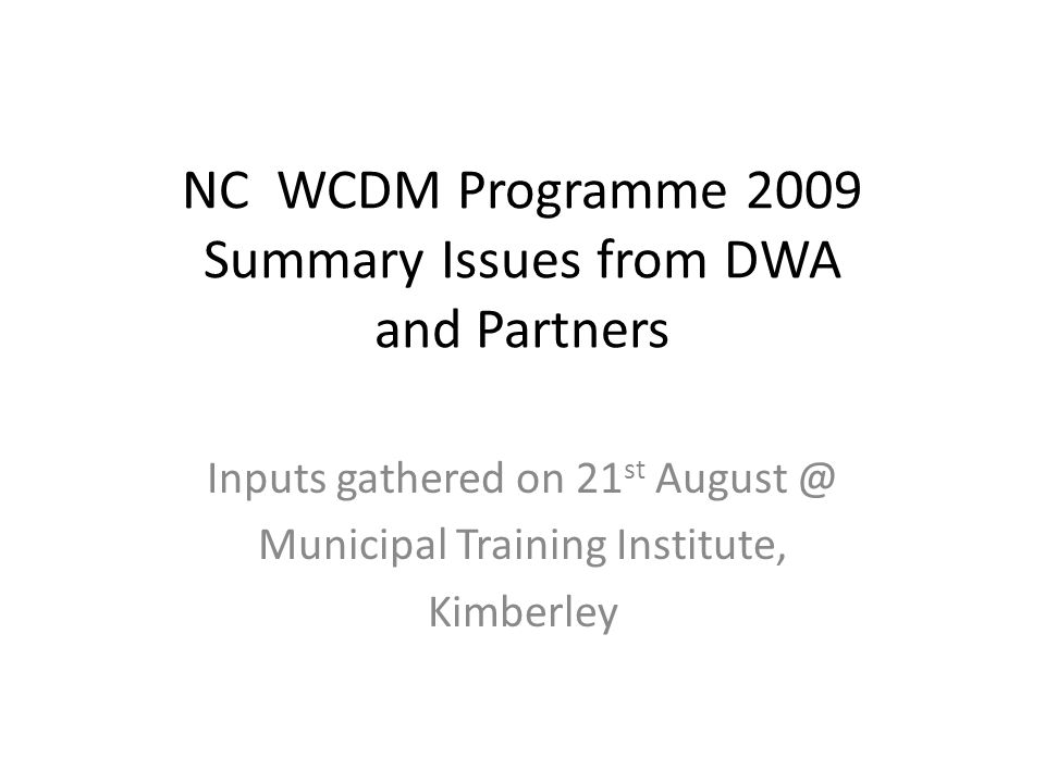 NC WCDM Programme 2009 Summary Issues from DWA and Partners Inputs gathered on 21 st August @ Municipal Training Institute, Kimberley