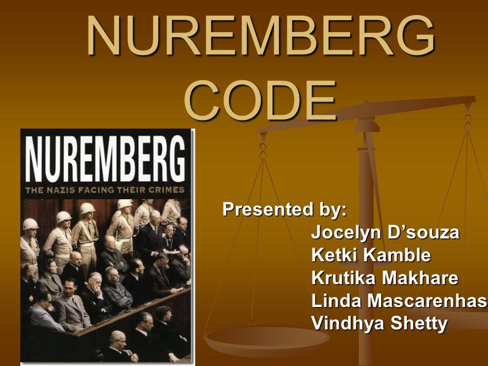 NUREMBERG CODE Presented by: Presented by: Jocelyn D'souza Jocelyn D'souza Ketki Kamble Ketki Kamble Krutika Makhare Krutika Makhare Linda Mascarenhas Linda Mascarenhas Vindhya Shetty Vindhya Shetty