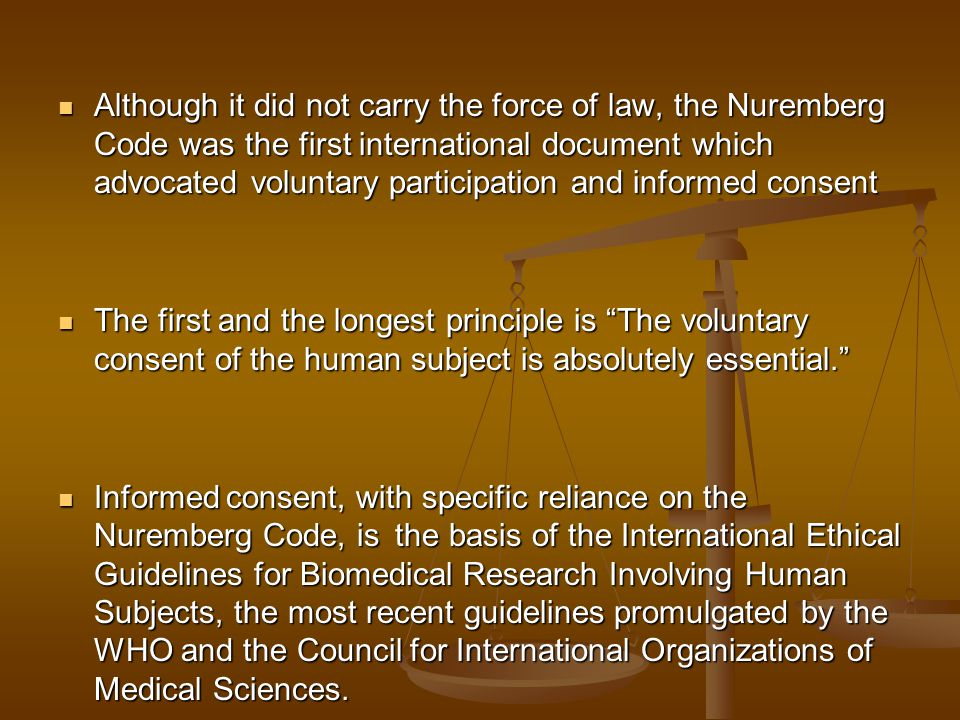Although it did not carry the force of law, the Nuremberg Code was the first international document which advocated voluntary participation and informed consent Although it did not carry the force of law, the Nuremberg Code was the first international document which advocated voluntary participation and informed consent The first and the longest principle is The voluntary consent of the human subject is absolutely essential. The first and the longest principle is The voluntary consent of the human subject is absolutely essential. Informed consent, with specific reliance on the Nuremberg Code, is the basis of the International Ethical Guidelines for Biomedical Research Involving Human Subjects, the most recent guidelines promulgated by the WHO and the Council for International Organizations of Medical Sciences.