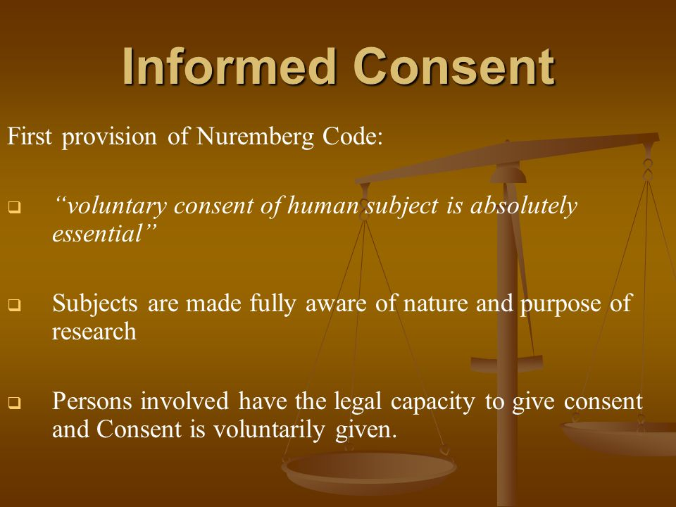 Informed Consent First provision of Nuremberg Code:   voluntary consent of human subject is absolutely essential   Subjects are made fully aware of nature and purpose of research   Persons involved have the legal capacity to give consent and Consent is voluntarily given.