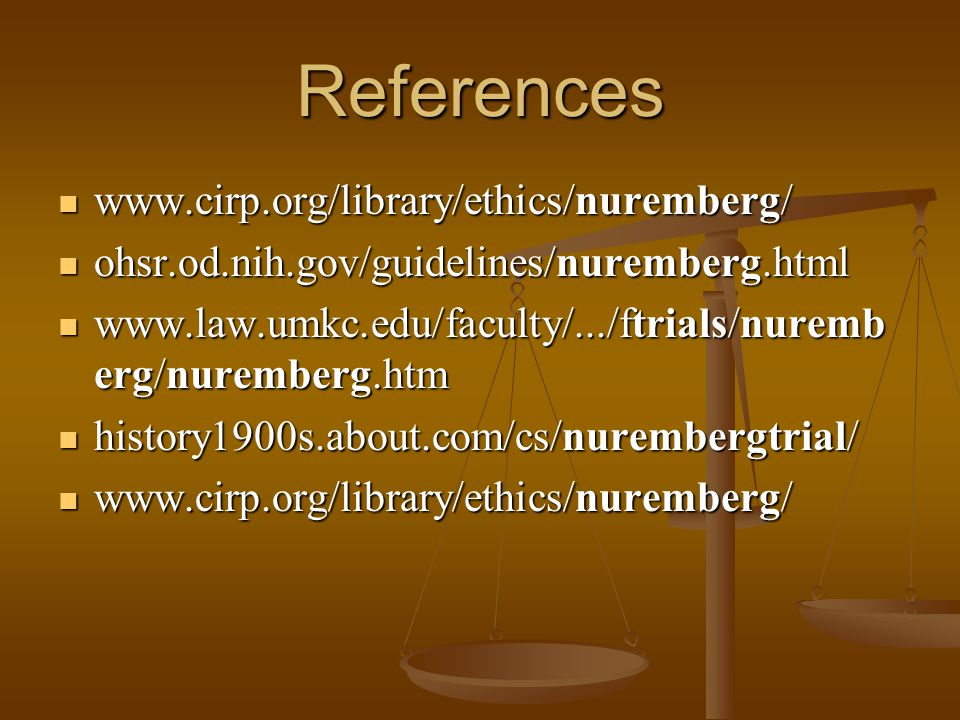 References www.cirp.org/library/ethics/nuremberg/ www.cirp.org/library/ethics/nuremberg/ ohsr.od.nih.gov/guidelines/nuremberg.html ohsr.od.nih.gov/guidelines/nuremberg.html www.law.umkc.edu/faculty/.../ftrials/nuremb erg/nuremberg.htm www.law.umkc.edu/faculty/.../ftrials/nuremb erg/nuremberg.htm history1900s.about.com/cs/nurembergtrial/ history1900s.about.com/cs/nurembergtrial/ www.cirp.org/library/ethics/nuremberg/ www.cirp.org/library/ethics/nuremberg/