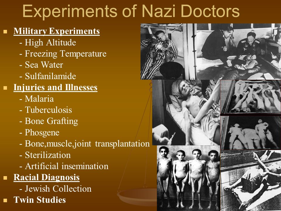 Experiments of Nazi Doctors Military Experiments - High Altitude - Freezing Temperature - Sea Water - Sulfanilamide Injuries and Illnesses - Malaria - Tuberculosis - Bone Grafting - Phosgene - Bone,muscle,joint transplantation - Sterilization - Artificial insemination Racial Diagnosis - Jewish Collection Twin Studies