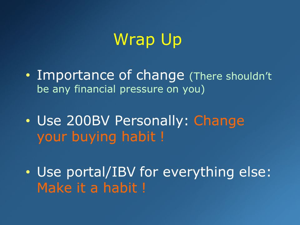 Importance of change (There shouldn't be any financial pressure on you) Use 200BV Personally: Change your buying habit ! Use portal/IBV for everything