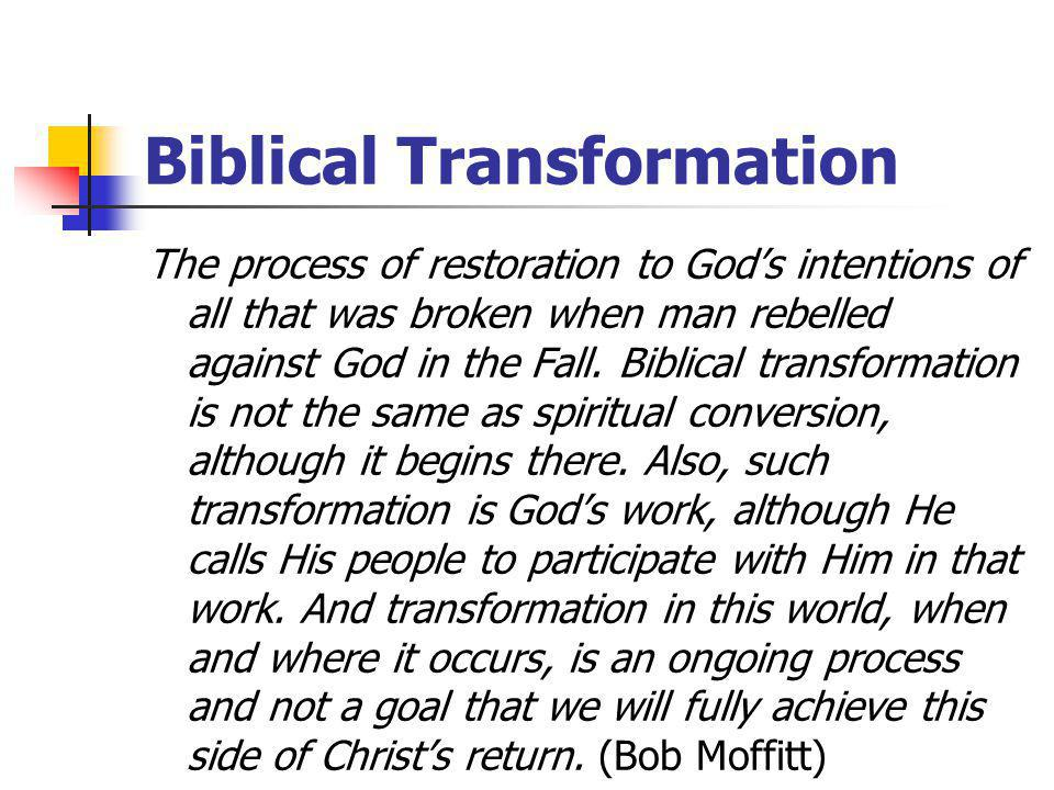 Biblical Transformation The process of restoration to God's intentions of all that was broken when man rebelled against God in the Fall.