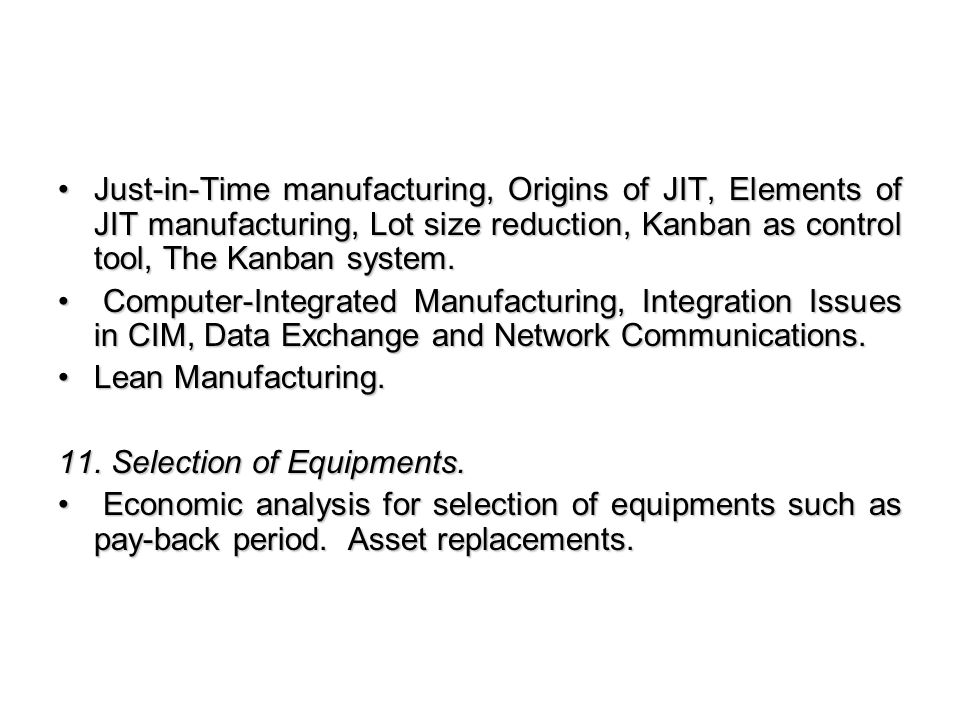 Just-in-Time manufacturing, Origins of JIT, Elements of JIT manufacturing, Lot size reduction, Kanban as control tool, The Kanban system.Just-in-Time manufacturing, Origins of JIT, Elements of JIT manufacturing, Lot size reduction, Kanban as control tool, The Kanban system.