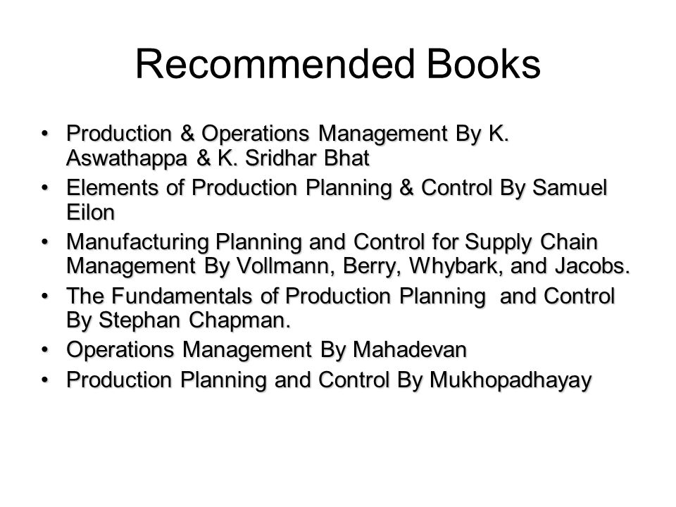Recommended Books Production & Operations Management By K. Aswathappa & K. Sridhar BhatProduction & Operations Management By K. Aswathappa & K. Sridha