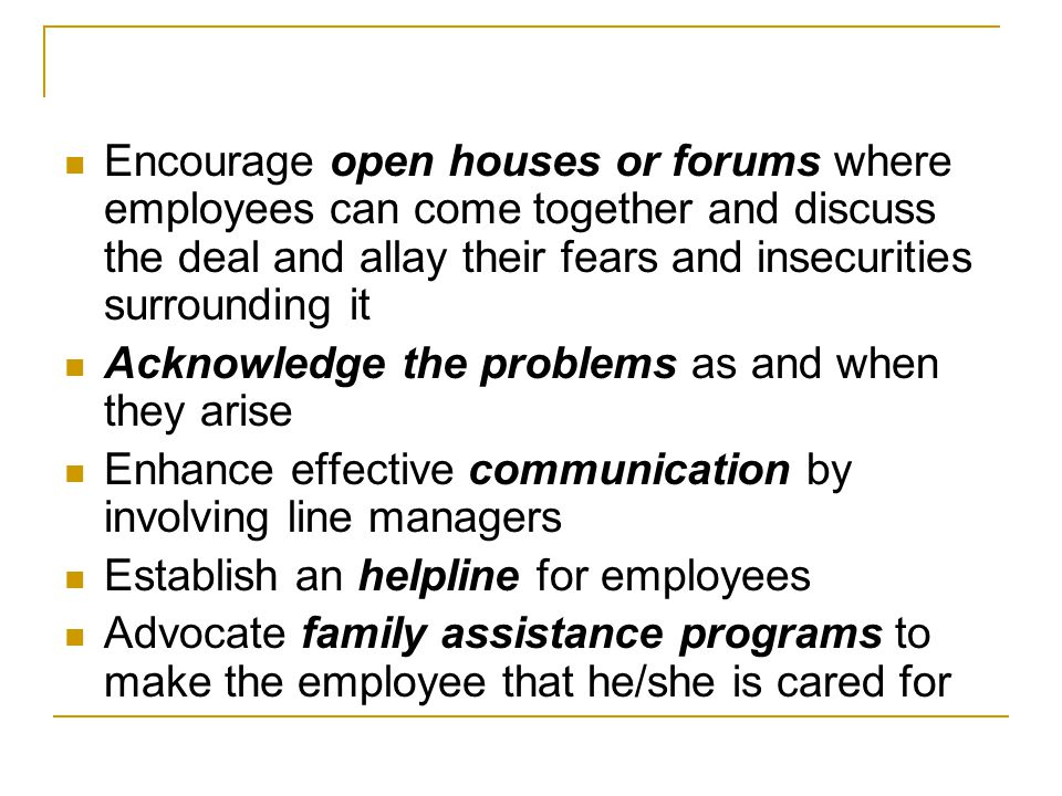 Encourage open houses or forums where employees can come together and discuss the deal and allay their fears and insecurities surrounding it Acknowledge the problems as and when they arise Enhance effective communication by involving line managers Establish an helpline for employees Advocate family assistance programs to make the employee that he/she is cared for
