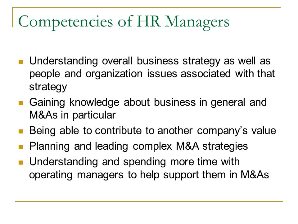 Competencies of HR Managers Understanding overall business strategy as well as people and organization issues associated with that strategy Gaining knowledge about business in general and M&As in particular Being able to contribute to another company's value Planning and leading complex M&A strategies Understanding and spending more time with operating managers to help support them in M&As