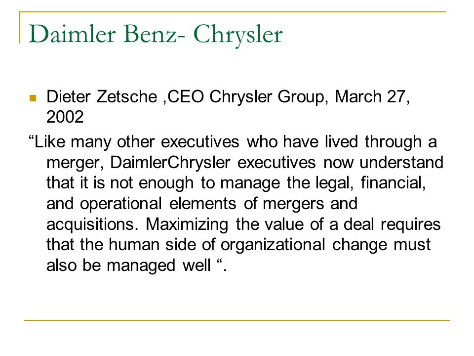 Daimler Benz- Chrysler Dieter Zetsche,CEO Chrysler Group, March 27, 2002 Like many other executives who have lived through a merger, DaimlerChrysler executives now understand that it is not enough to manage the legal, financial, and operational elements of mergers and acquisitions.