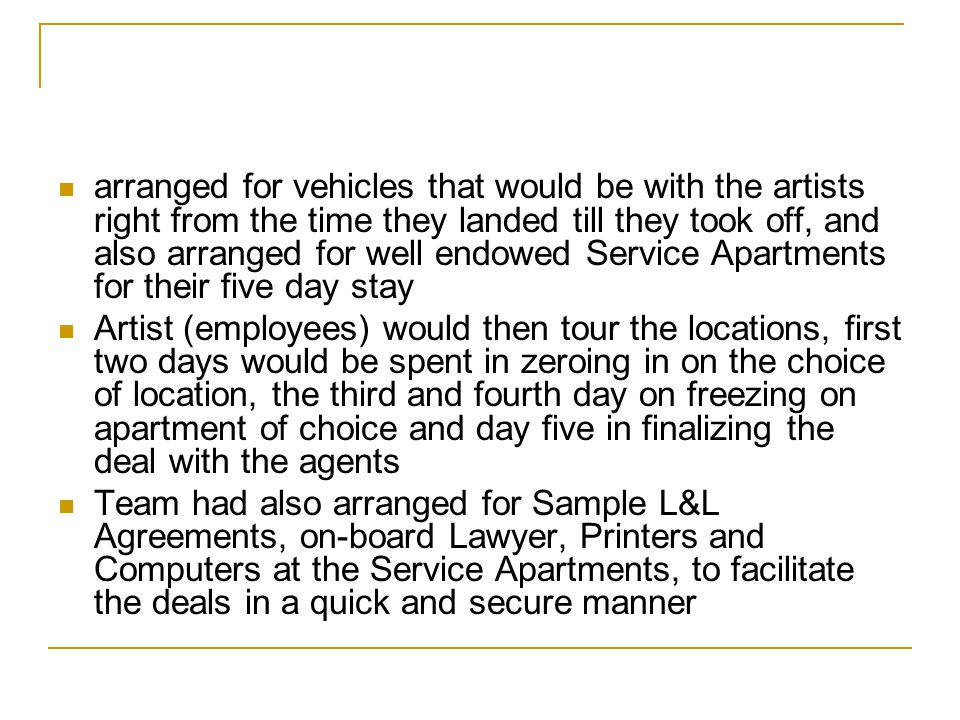 arranged for vehicles that would be with the artists right from the time they landed till they took off, and also arranged for well endowed Service Apartments for their five day stay Artist (employees) would then tour the locations, first two days would be spent in zeroing in on the choice of location, the third and fourth day on freezing on apartment of choice and day five in finalizing the deal with the agents Team had also arranged for Sample L&L Agreements, on-board Lawyer, Printers and Computers at the Service Apartments, to facilitate the deals in a quick and secure manner