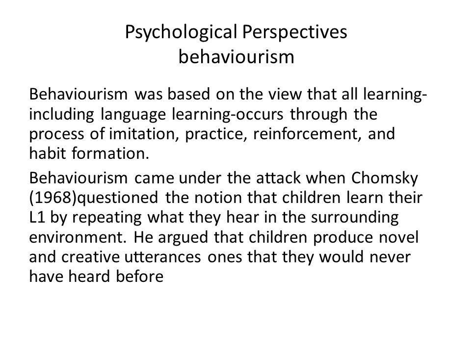 Psychological Perspectives behaviourism Behaviourism was based on the view that all learning- including language learning-occurs through the process o