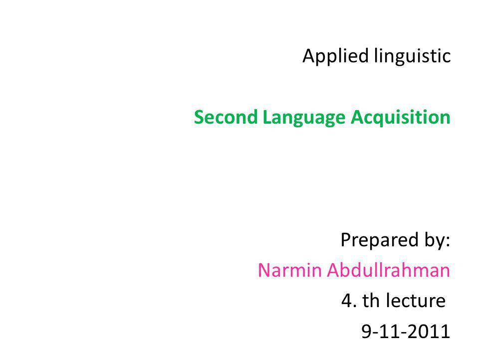Applied linguistic Second Language Acquisition Prepared by: Narmin Abdullrahman 4. th lecture 9-11-2011