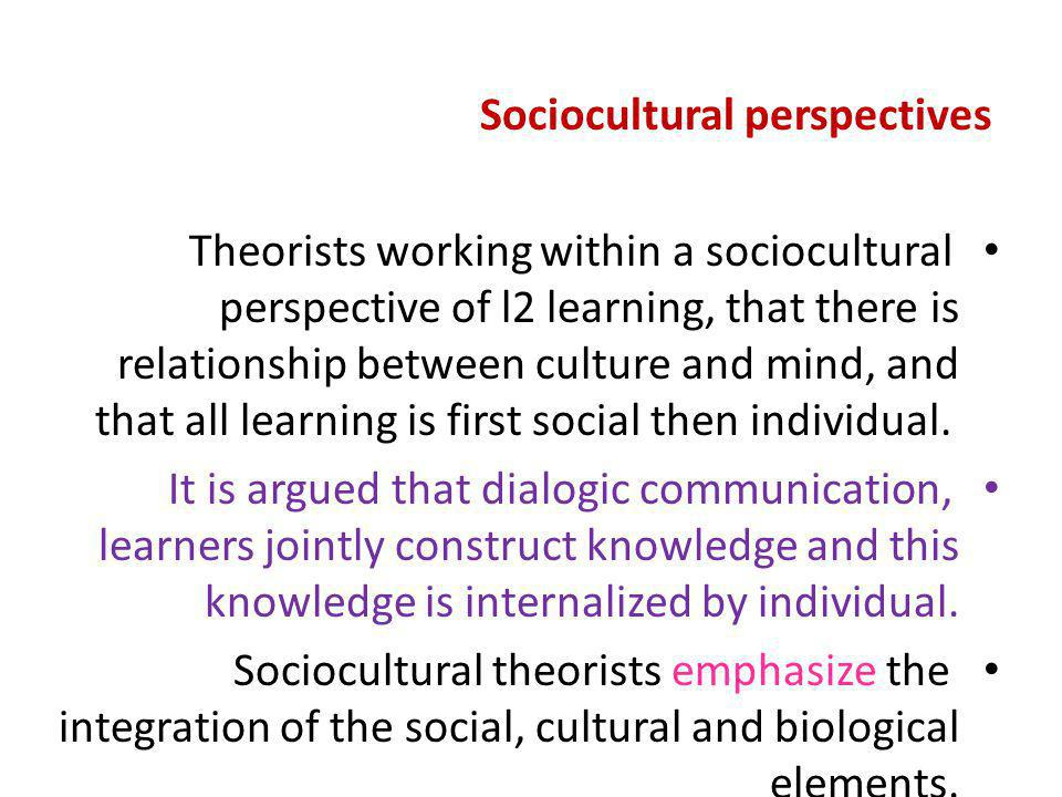 Sociocultural perspectives Theorists working within a sociocultural perspective of l2 learning, that there is relationship between culture and mind, a