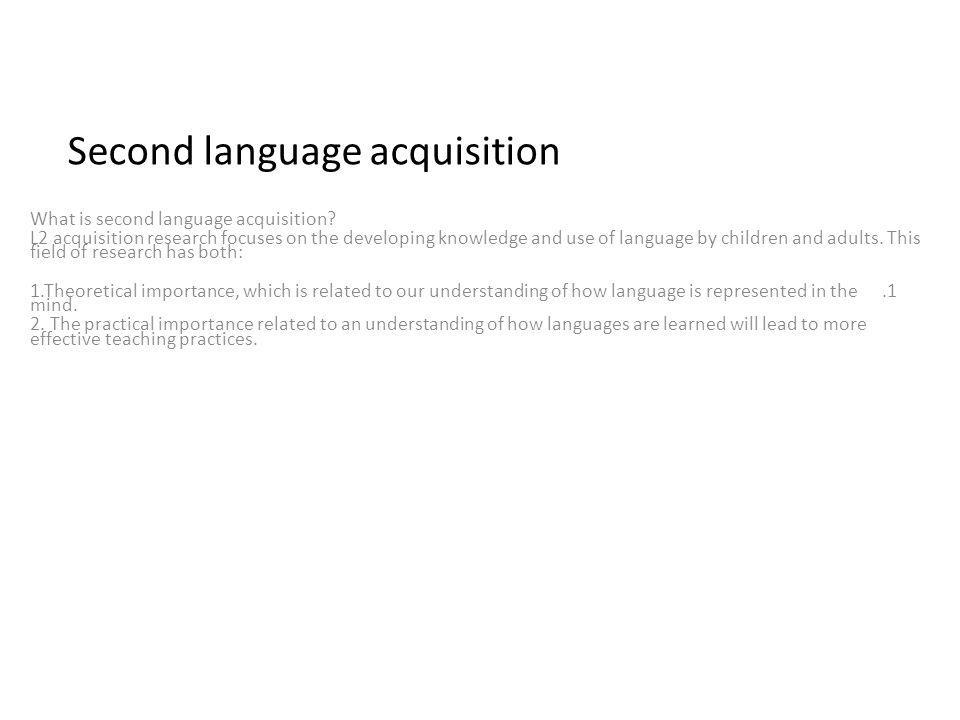 Second language acquisition What is second language acquisition? L2 acquisition research focuses on the developing knowledge and use of language by ch