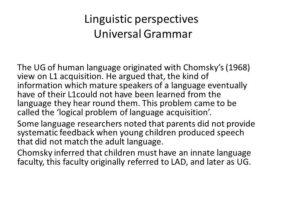 Linguistic perspectives Universal Grammar UG: was described as a specialized module of the brain, pre- programmed to process language.