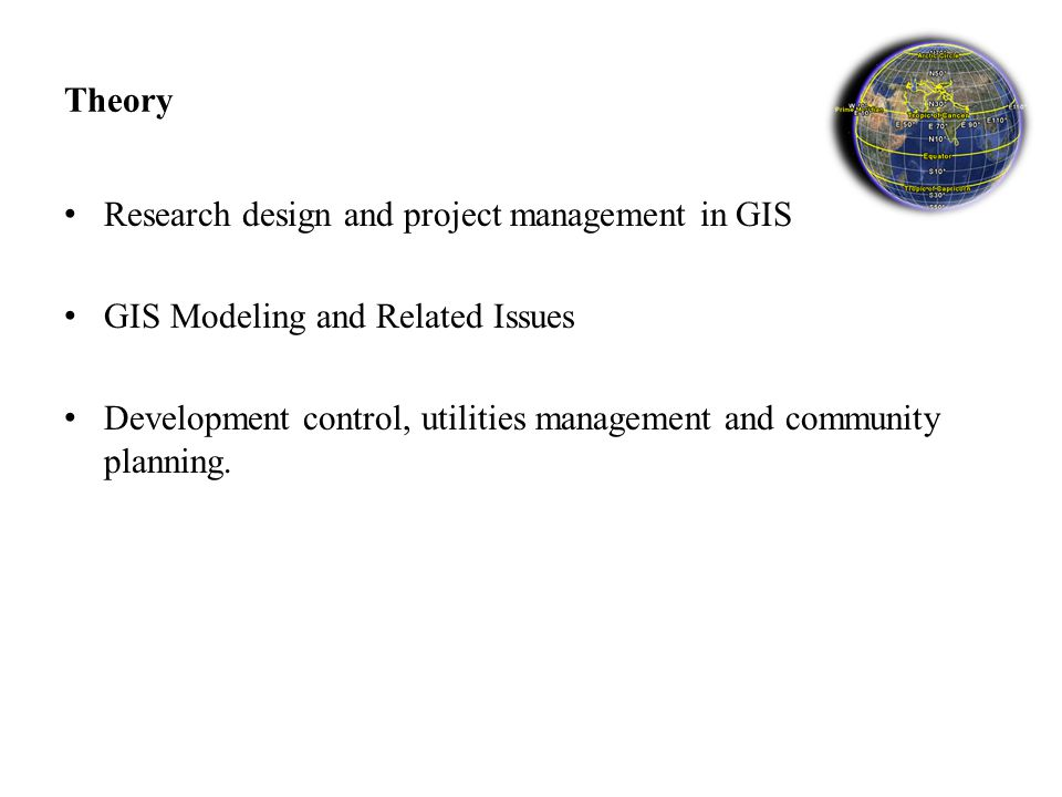 Theory Research design and project management in GIS GIS Modeling and Related Issues Development control, utilities management and community planning.