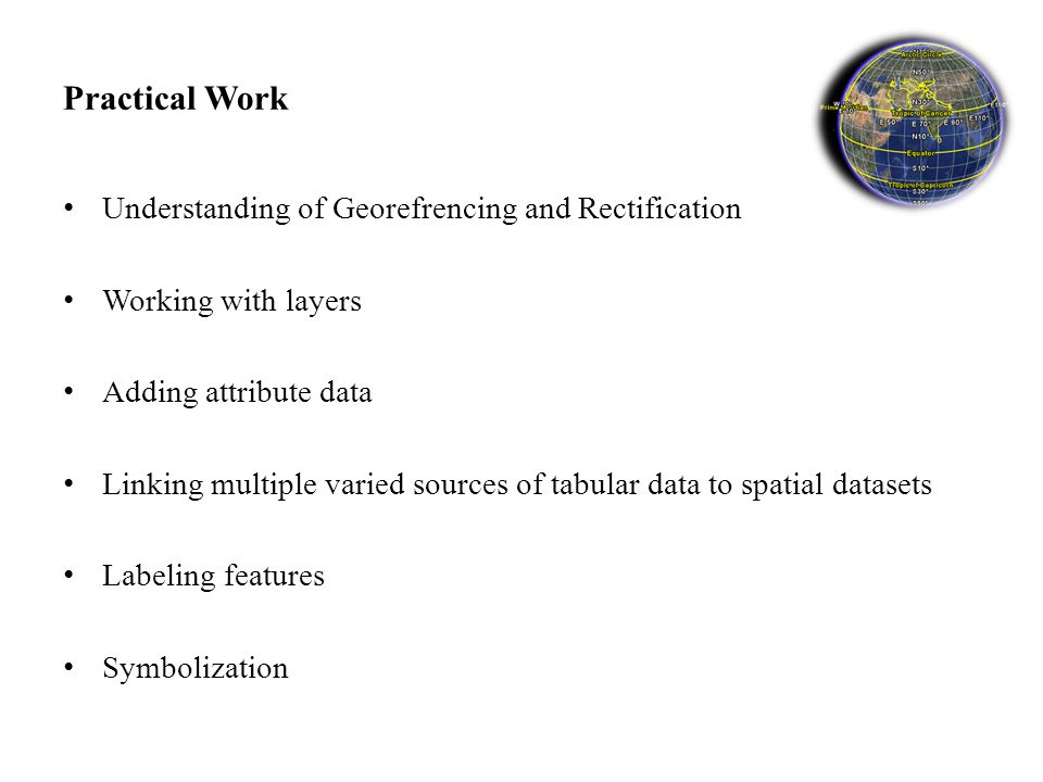 Practical Work Understanding of Georefrencing and Rectification Working with layers Adding attribute data Linking multiple varied sources of tabular data to spatial datasets Labeling features Symbolization