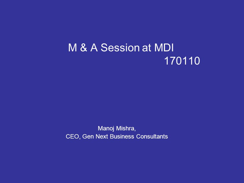 M & A Session at MDI 170110 Manoj Mishra, CEO, Gen Next Business Consultants