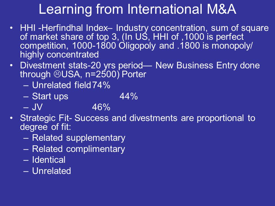 Learning from International M&A HHI -Herfindhal Index– Industry concentration, sum of square of market share of top 3, (In US, HHI of,1000 is perfect competition, 1000-1800 Oligopoly and.1800 is monopoly/ highly concentrated Divestment stats-20 yrs period— New Business Entry done through  USA, n=2500) Porter –Unrelated field74% –Start ups44% –JV46% Strategic Fit- Success and divestments are proportional to degree of fit: –Related supplementary –Related complimentary –Identical –Unrelated