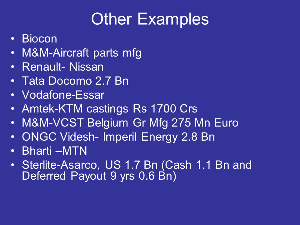 Other Examples Biocon M&M-Aircraft parts mfg Renault- Nissan Tata Docomo 2.7 Bn Vodafone-Essar Amtek-KTM castings Rs 1700 Crs M&M-VCST Belgium Gr Mfg 275 Mn Euro ONGC Videsh- Imperil Energy 2.8 Bn Bharti –MTN Sterlite-Asarco, US 1.7 Bn (Cash 1.1 Bn and Deferred Payout 9 yrs 0.6 Bn)