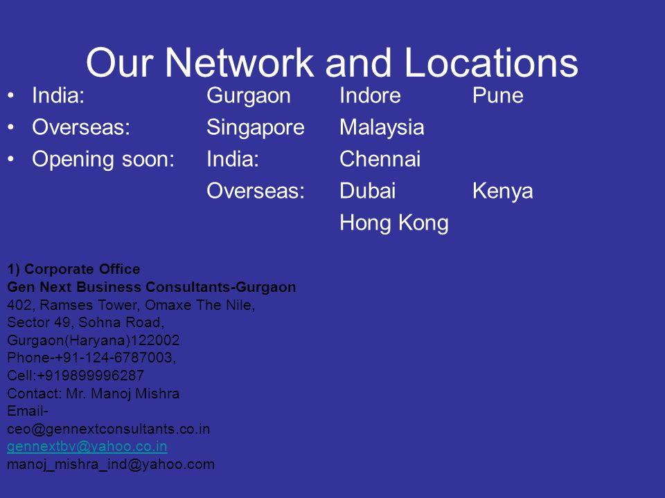 Our Network and Locations India: GurgaonIndorePune Overseas:SingaporeMalaysia Opening soon:India: Chennai Overseas: DubaiKenya Hong Kong 1) Corporate Office Gen Next Business Consultants-Gurgaon 402, Ramses Tower, Omaxe The Nile, Sector 49, Sohna Road, Gurgaon(Haryana)122002 Phone-+91-124-6787003, Cell:+919899996287 Contact: Mr.