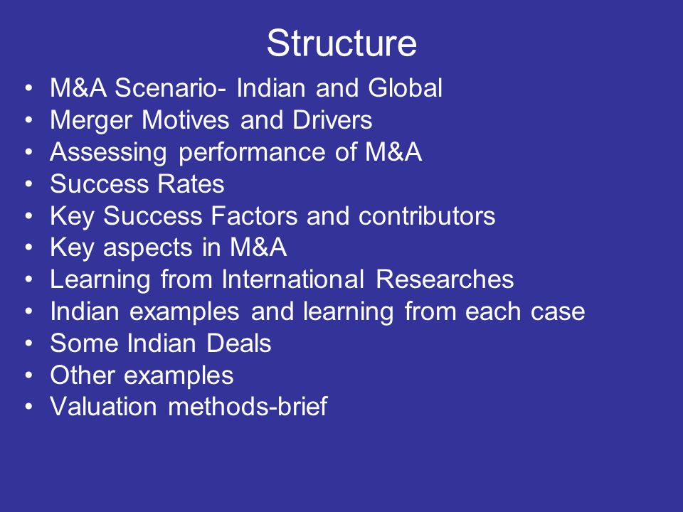 Structure M&A Scenario- Indian and Global Merger Motives and Drivers Assessing performance of M&A Success Rates Key Success Factors and contributors K