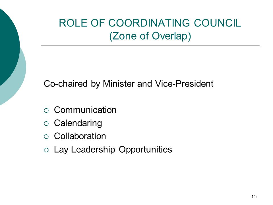 ROLE OF COORDINATING COUNCIL (Zone of Overlap) Co-chaired by Minister and Vice-President  Communication  Calendaring  Collaboration  Lay Leadershi