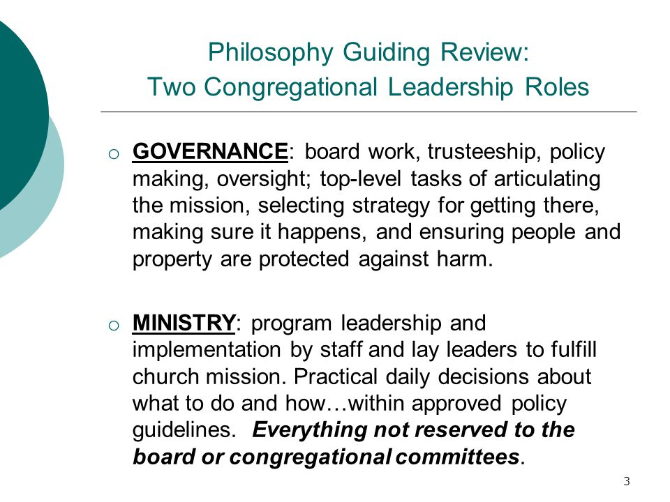 Philosophy Guiding Review: Two Congregational Leadership Roles o GOVERNANCE: board work, trusteeship, policy making, oversight; top-level tasks of art