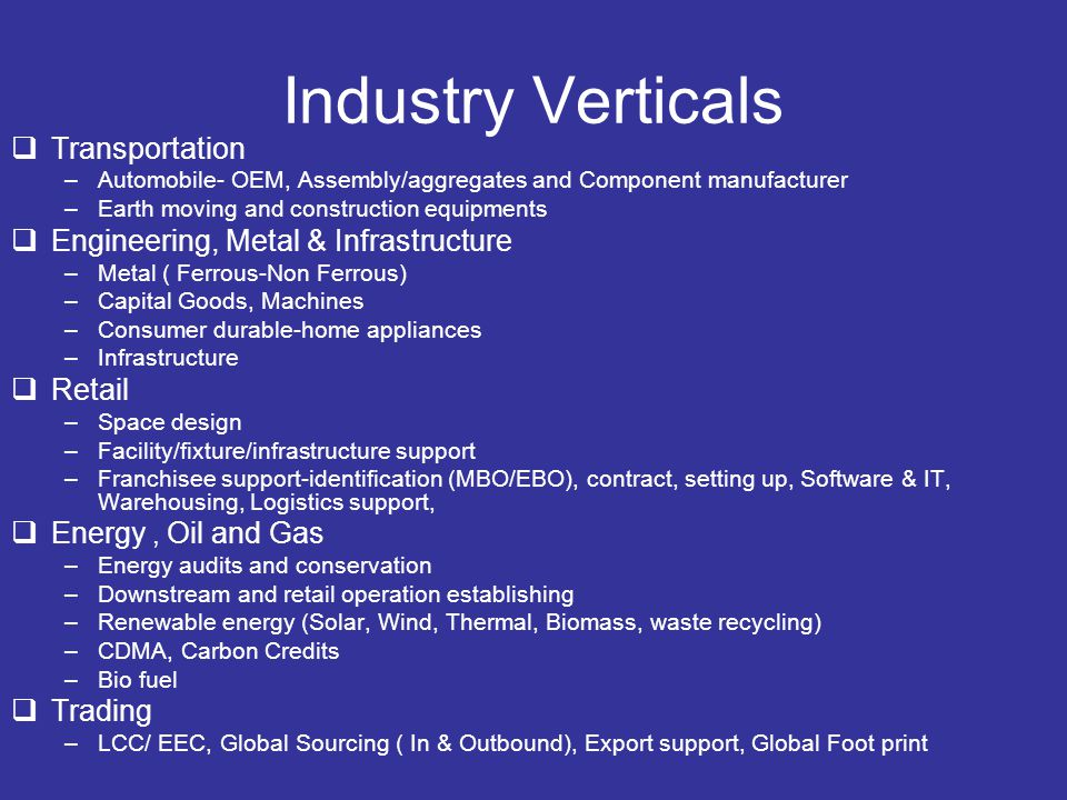 Industry Verticals  Transportation –Automobile- OEM, Assembly/aggregates and Component manufacturer –Earth moving and construction equipments  Engineering, Metal & Infrastructure –Metal ( Ferrous-Non Ferrous) –Capital Goods, Machines –Consumer durable-home appliances –Infrastructure  Retail –Space design –Facility/fixture/infrastructure support –Franchisee support-identification (MBO/EBO), contract, setting up, Software & IT, Warehousing, Logistics support,  Energy, Oil and Gas –Energy audits and conservation –Downstream and retail operation establishing –Renewable energy (Solar, Wind, Thermal, Biomass, waste recycling) –CDMA, Carbon Credits –Bio fuel  Trading –LCC/ EEC, Global Sourcing ( In & Outbound), Export support, Global Foot print