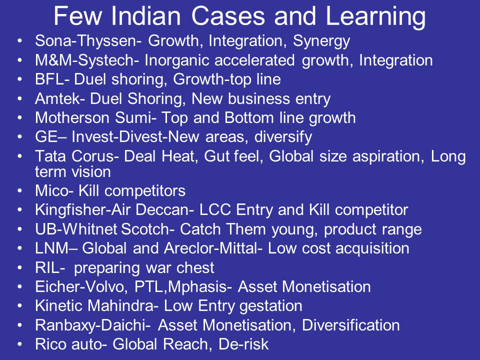 Few Indian Cases and Learning Sona-Thyssen- Growth, Integration, Synergy M&M-Systech- Inorganic accelerated growth, Integration BFL- Duel shoring, Growth-top line Amtek- Duel Shoring, New business entry Motherson Sumi- Top and Bottom line growth GE– Invest-Divest-New areas, diversify Tata Corus- Deal Heat, Gut feel, Global size aspiration, Long term vision Mico- Kill competitors Kingfisher-Air Deccan- LCC Entry and Kill competitor UB-Whitnet Scotch- Catch Them young, product range LNM– Global and Areclor-Mittal- Low cost acquisition RIL- preparing war chest Eicher-Volvo, PTL,Mphasis- Asset Monetisation Kinetic Mahindra- Low Entry gestation Ranbaxy-Daichi- Asset Monetisation, Diversification Rico auto- Global Reach, De-risk