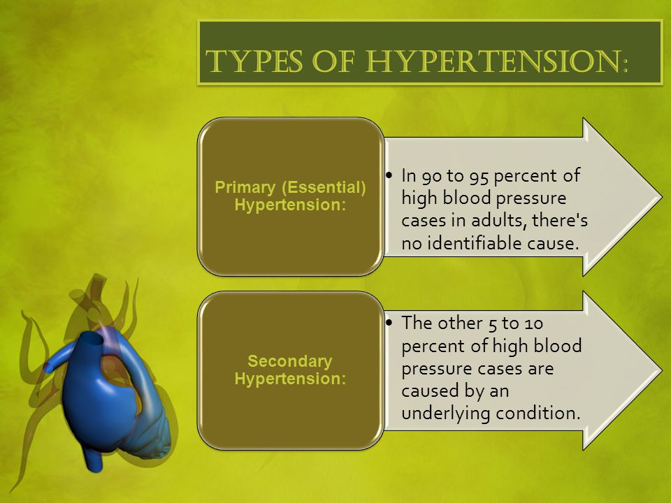 Types of hypertension: In 90 to 95 percent of high blood pressure cases in adults, there s no identifiable cause.