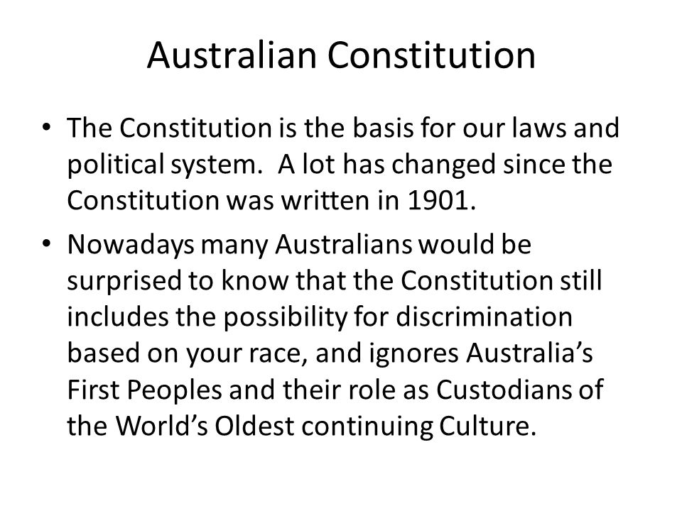 Australian Constitution The Constitution is the basis for our laws and political system. A lot has changed since the Constitution was written in 1901.
