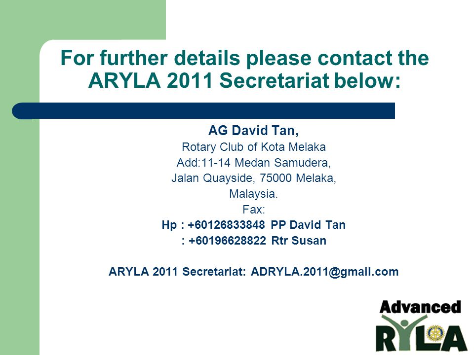 For further details please contact the ARYLA 2011 Secretariat below: AG David Tan, Rotary Club of Kota Melaka Add:11-14 Medan Samudera, Jalan Quayside