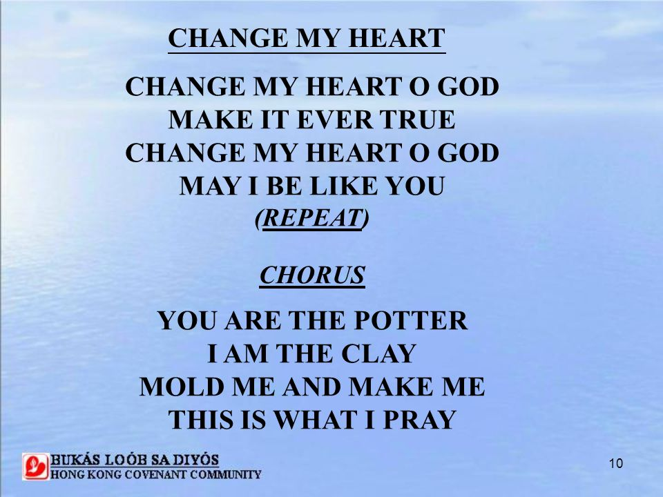 10 CHANGE MY HEART O GOD MAKE IT EVER TRUE CHANGE MY HEART O GOD MAY I BE LIKE YOU (REPEAT) CHORUS YOU ARE THE POTTER I AM THE CLAY MOLD ME AND MAKE M