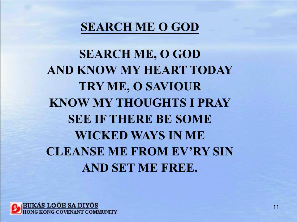 11 SEARCH ME O GOD SEARCH ME, O GOD AND KNOW MY HEART TODAY TRY ME, O SAVIOUR KNOW MY THOUGHTS I PRAY SEE IF THERE BE SOME WICKED WAYS IN ME CLEANSE M