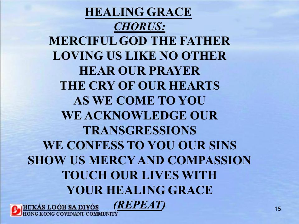 15 HEALING GRACE CHORUS: MERCIFUL GOD THE FATHER LOVING US LIKE NO OTHER HEAR OUR PRAYER THE CRY OF OUR HEARTS AS WE COME TO YOU WE ACKNOWLEDGE OUR TR